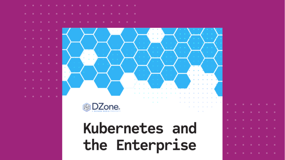DZone Trend Report: Kubernetes in the Enterprise